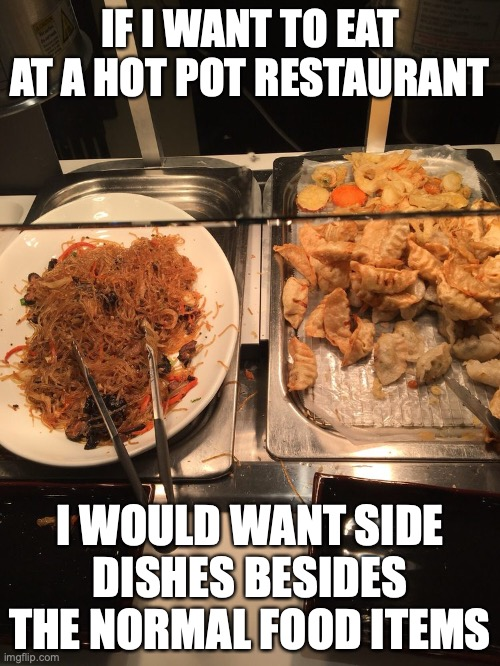 Side Dishes |  IF I WANT TO EAT AT A HOT POT RESTAURANT; I WOULD WANT SIDE DISHES BESIDES THE NORMAL FOOD ITEMS | image tagged in hotpot,memes,restaurant | made w/ Imgflip meme maker