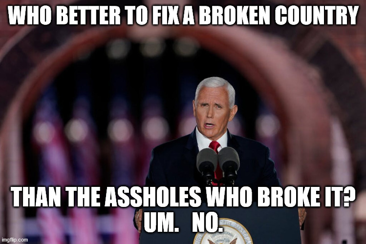 Pence 2020 |  WHO BETTER TO FIX A BROKEN COUNTRY; THAN THE ASSHOLES WHO BROKE IT? UM.   NO. | image tagged in politics,idiot | made w/ Imgflip meme maker
