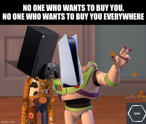 That's it |  NO ONE WHO WANTS TO BUY YOU, NO ONE WHO WANTS TO BUY YOU EVERYWHERE | image tagged in memes,x x everywhere,playstation,xbox,consoles,console wars | made w/ Imgflip meme maker