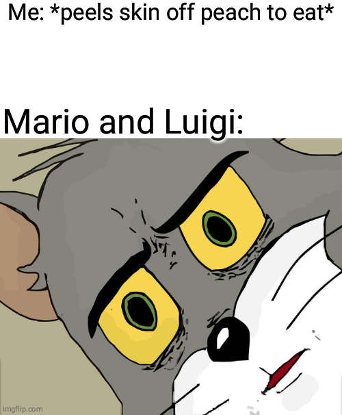 Unsettled Tom Meme |  Me: *peels skin off peach to eat*; Mario and Luigi: | image tagged in memes,unsettled tom | made w/ Imgflip meme maker