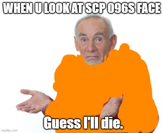 Guess I'll die  |  WHEN U LOOK AT SCP 096S FACE; Guess I'll die. | image tagged in guess i'll die | made w/ Imgflip meme maker