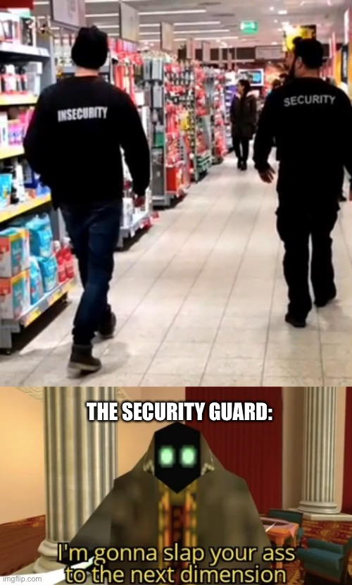 THE SECURITY GUARD: | image tagged in i'm gonna slap your ass to the next dimension,security,insecurity,walmart,people of walmart,isaac_laugh | made w/ Imgflip meme maker