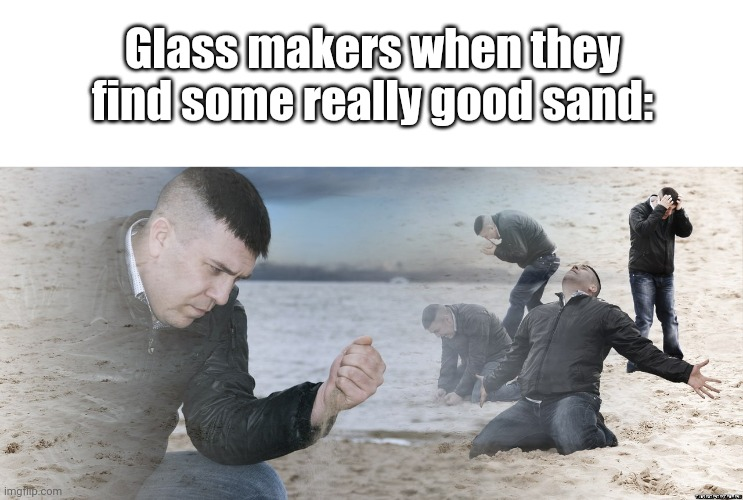 Guy with sand in the hands of despair |  Glass makers when they find some really good sand: | image tagged in guy with sand in the hands of despair,memes,funny,fun,gifs,pie charts | made w/ Imgflip meme maker