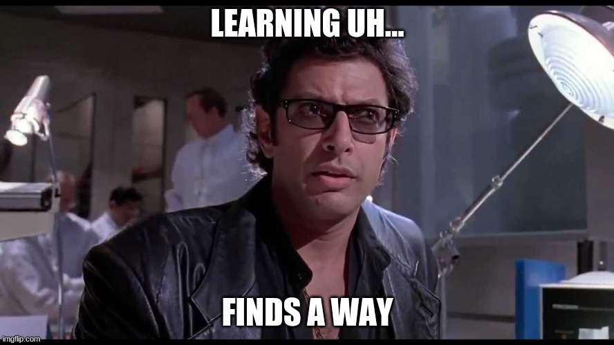 Learning Jurassic Park |  LEARNING UH... FINDS A WAY | image tagged in life finds a way | made w/ Imgflip meme maker