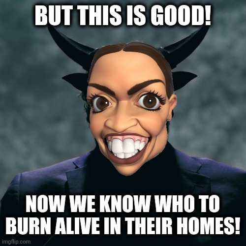 BUT THIS IS GOOD! NOW WE KNOW WHO TO BURN ALIVE IN THEIR HOMES! | made w/ Imgflip meme maker