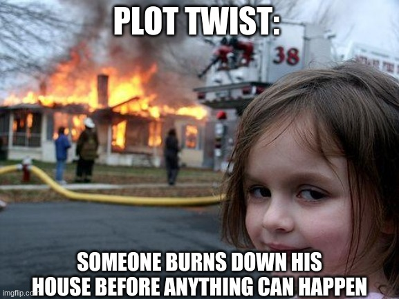 Disaster Girl Meme | PLOT TWIST: SOMEONE BURNS DOWN HIS HOUSE BEFORE ANYTHING CAN HAPPEN | image tagged in memes,disaster girl | made w/ Imgflip meme maker