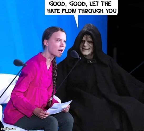 Greta wasted her childhood yelling at us instead of the Chinese, the real polluters |  GOOD, GOOD, LET THE; HATE FLOW THROUGH YOU | image tagged in vince vance,emporer palpatine,darth sidious,star wars,greta thunberg how dare you,memes | made w/ Imgflip meme maker