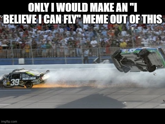 "ONLY I WOULD MAKE AN ""I BELIEVE I CAN FLY"" MEME OUT OF THIS 