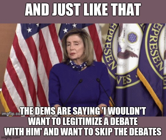 I bet you never saw that coming, huh? |  AND JUST LIKE THAT; THE DEMS ARE SAYING 'I WOULDN'T WANT TO LEGITIMIZE A DEBATE WITH HIM' AND WANT TO SKIP THE DEBATES | image tagged in nancy pelosi,cowards | made w/ Imgflip meme maker