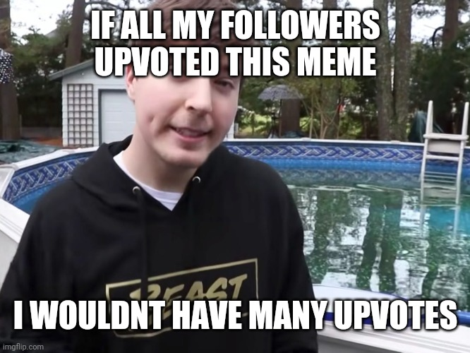 Facs |  IF ALL MY FOLLOWERS UPVOTED THIS MEME; I WOULDNT HAVE MANY UPVOTES | image tagged in sad | made w/ Imgflip meme maker