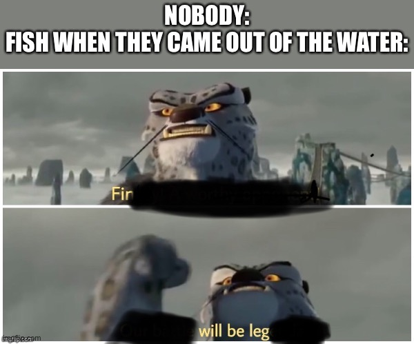 FIN WILL BE LEG |  NOBODY: FISH WHEN THEY CAME OUT OF THE WATER: | image tagged in our battle will be legendary,kung fu panda,memes,funny memes,dad joke | made w/ Imgflip meme maker
