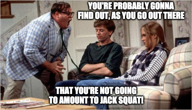 Demotivational speaker |  YOU'RE PROBABLY GONNA FIND OUT, AS YOU GO OUT THERE; THAT YOU'RE NOT GOING TO AMOUNT TO JACK SQUAT! | image tagged in matt foley chris farley,chris farley,saturday night live,snl,humor,funny memes | made w/ Imgflip meme maker