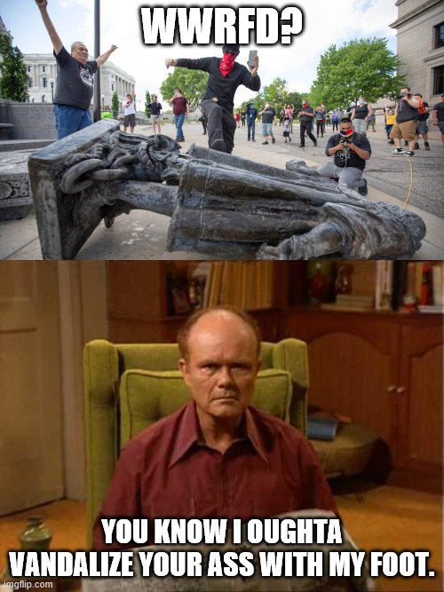 If it isn't my son the vandal. |  WWRFD? YOU KNOW I OUGHTA VANDALIZE YOUR ASS WITH MY FOOT. | image tagged in red foreman,christopher columbus,vandalism,statue | made w/ Imgflip meme maker