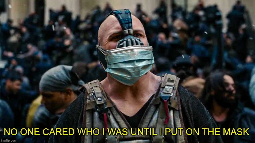Pandemic Bane |  NO ONE CARED WHO I WAS UNTIL I PUT ON THE MASK | image tagged in memes,funny,covid-19,bane,batman,dc comics | made w/ Imgflip meme maker