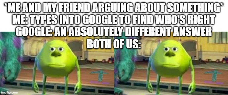 Google Tells No Lies |  *ME AND MY FRIEND ARGUING ABOUT SOMETHING* ME: TYPES INTO GOOGLE TO FIND WHO'S RIGHT GOOGLE: AN ABSOLUTELY DIFFERENT ANSWER BOTH OF US: | image tagged in memes,funny memes,funny meme,mike wazowski,google,google search | made w/ Imgflip meme maker