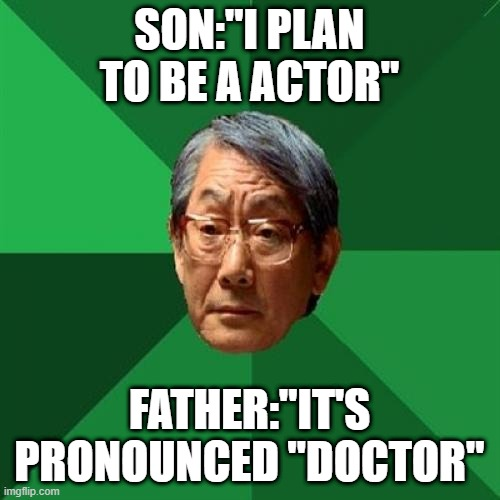 "High Expectations Asian Father |  SON:""I PLAN TO BE A ACTOR""; FATHER:""IT'S PRONOUNCED ""DOCTOR"" 