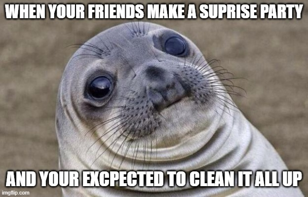 Awkward Moment Sealion |  WHEN YOUR FRIENDS MAKE A SUPRISE PARTY; AND YOUR EXCPECTED TO CLEAN IT ALL UP | image tagged in memes,awkward moment sealion | made w/ Imgflip meme maker