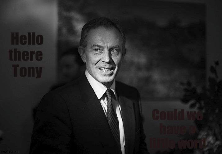 Hello there  Tony; Could we have a little word | image tagged in war criminal,tony blair,parliament,aka anthony bliar,hey can i copy your homework,schwartz gyorgy | made w/ Imgflip meme maker