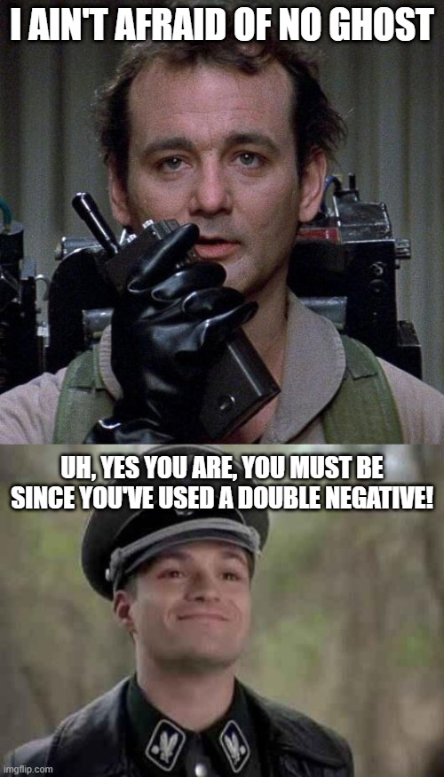 I AIN'T AFRAID OF NO GHOST; UH, YES YOU ARE, YOU MUST BE SINCE YOU'VE USED A DOUBLE NEGATIVE! | image tagged in grammar nazi,ghostbusters,nazi,bad grammar and spelling memes,grammar | made w/ Imgflip meme maker