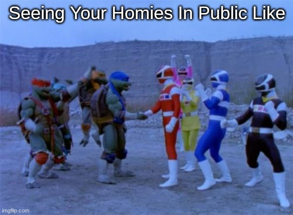 Power Rangers Meme |  Seeing Your Homies In Public Like | image tagged in power rangers | made w/ Imgflip meme maker