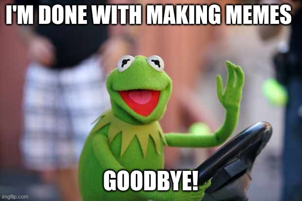 I'M DONE WITH MAKING MEMES; GOODBYE! | image tagged in goodbye | made w/ Imgflip meme maker