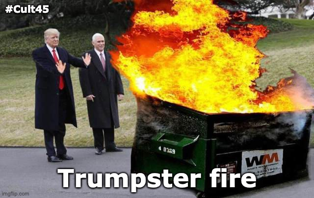 Trumpster Fire |  #Cult45; Trumpster fire | image tagged in trump,cult45,fire,dumpster,gop,rnc | made w/ Imgflip meme maker
