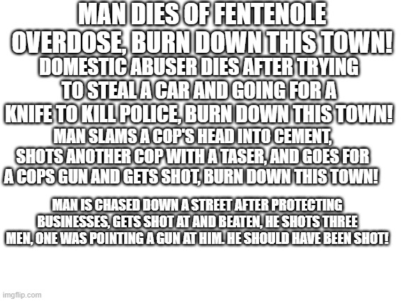 The Hypocrisy of the left. |  MAN DIES OF FENTENOLE OVERDOSE, BURN DOWN THIS TOWN! DOMESTIC ABUSER DIES AFTER TRYING TO STEAL A CAR AND GOING FOR A KNIFE TO KILL POLICE, BURN DOWN THIS TOWN! MAN SLAMS A COP'S HEAD INTO CEMENT, SHOTS ANOTHER COP WITH A TASER, AND GOES FOR A COPS GUN AND GETS SHOT, BURN DOWN THIS TOWN! MAN IS CHASED DOWN A STREET AFTER PROTECTING BUSINESSES, GETS SHOT AT AND BEATEN, HE SHOTS THREE MEN, ONE WAS POINTING A GUN AT HIM. HE SHOULD HAVE BEEN SHOT! | image tagged in blm,riots,democrats | made w/ Imgflip meme maker