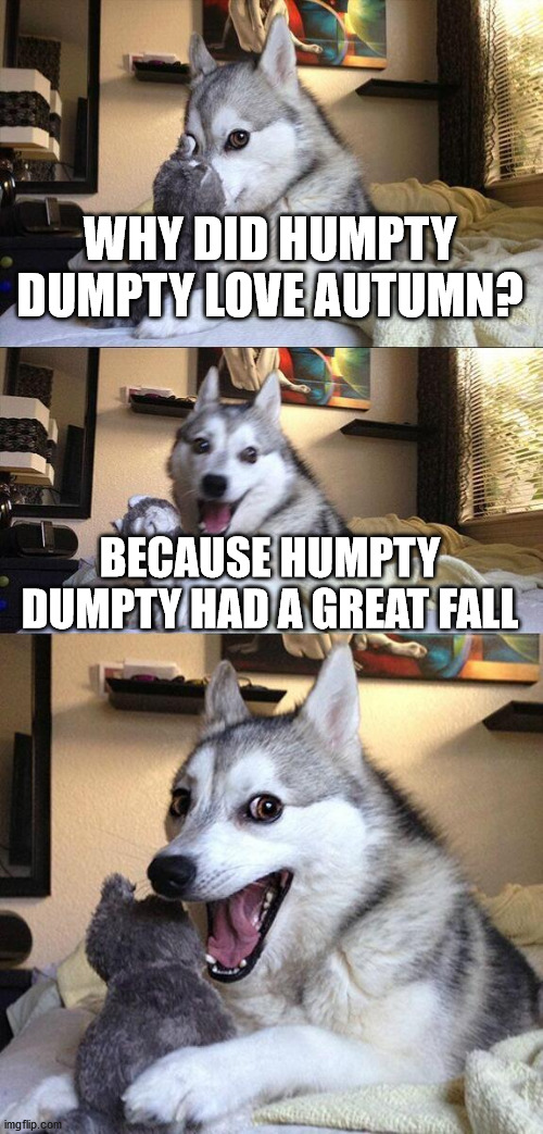 Bad Pun Dog |  WHY DID HUMPTY DUMPTY LOVE AUTUMN? BECAUSE HUMPTY DUMPTY HAD A GREAT FALL | image tagged in memes,bad pun dog | made w/ Imgflip meme maker