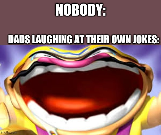 Wario Laughing |  NOBODY:; DADS LAUGHING AT THEIR OWN JOKES: | image tagged in wario,wario laughing,memes,funny | made w/ Imgflip meme maker