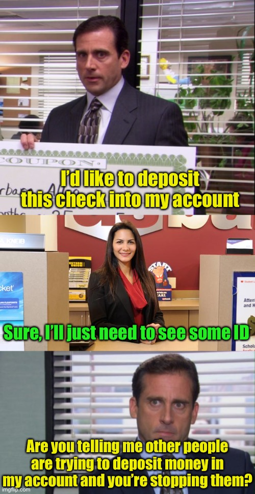 Give me the money |  I'd like to deposit this check into my account; Sure, I'll just need to see some ID; Are you telling me other people are trying to deposit money in my account and you're stopping them? | image tagged in michael scott,lady teller,bank account | made w/ Imgflip meme maker