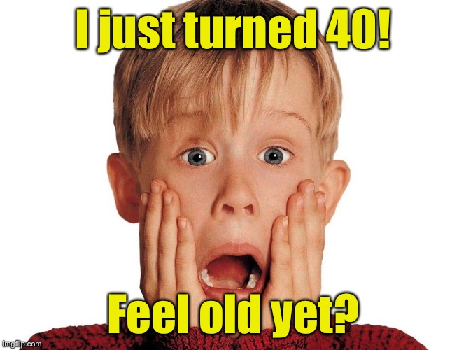 Hard to believe he's 40 years old |  I just turned 40! Feel old yet? | image tagged in surprised macaulay culkin,happy birthday,home alone kid | made w/ Imgflip meme maker