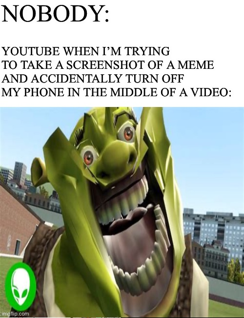 NOBODY:; YOUTUBE WHEN I'M TRYING TO TAKE A SCREENSHOT OF A MEME AND ACCIDENTALLY TURN OFF MY PHONE IN THE MIDDLE OF A VIDEO: | image tagged in starter pack,distorted shrek,memes,youtube,screenshot | made w/ Imgflip meme maker