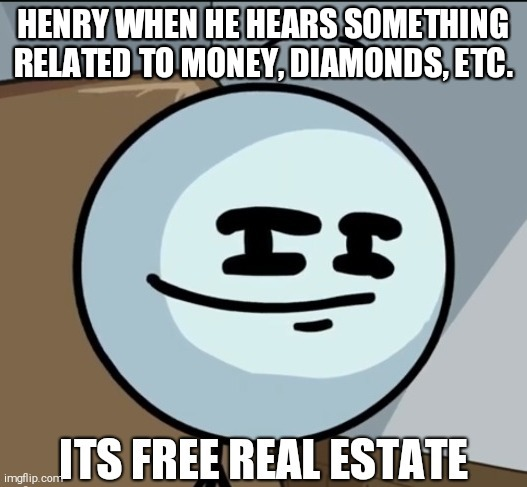 ITS FREE REAL ESTATE |  HENRY WHEN HE HEARS SOMETHING RELATED TO MONEY, DIAMONDS, ETC. | image tagged in henry stickmin,its free real estate | made w/ Imgflip meme maker