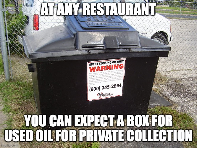 Used Cooking Oil Box |  AT ANY RESTAURANT; YOU CAN EXPECT A BOX FOR USED OIL FOR PRIVATE COLLECTION | image tagged in oil,memes,restaurant | made w/ Imgflip meme maker
