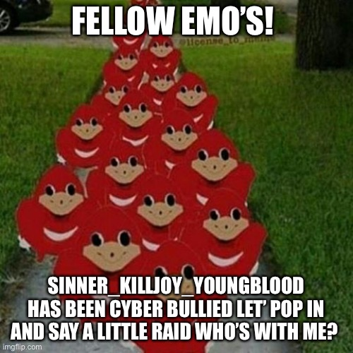 Ugandan knuckles army |  FELLOW EMO'S! SINNER_KILLJOY_YOUNGBLOOD HAS BEEN CYBER BULLIED LET' POP IN AND SAY A LITTLE RAID WHO'S WITH ME? | image tagged in ugandan knuckles army | made w/ Imgflip meme maker