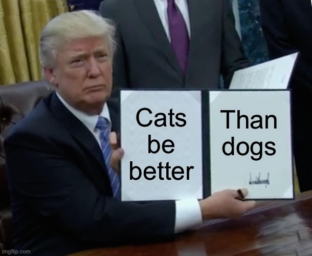 Trump Bill Signing Meme |  Cats be better; Than dogs | image tagged in memes,trump bill signing | made w/ Imgflip meme maker