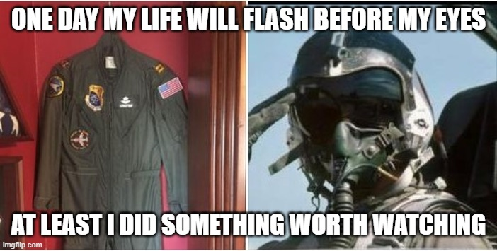 My life |  ONE DAY MY LIFE WILL FLASH BEFORE MY EYES; AT LEAST I DID SOMETHING WORTH WATCHING | image tagged in usaf,patriotic | made w/ Imgflip meme maker