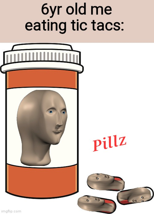 Drong Adikt |  6yr old me eating tic tacs:; Pillz | image tagged in pill bottle | made w/ Imgflip meme maker