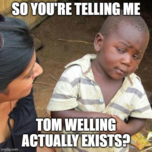 Tom Welling is too good to be true |  SO YOU'RE TELLING ME; TOM WELLING ACTUALLY EXISTS? | image tagged in memes,third world skeptical kid,tom welling,smallville,clark kent | made w/ Imgflip meme maker