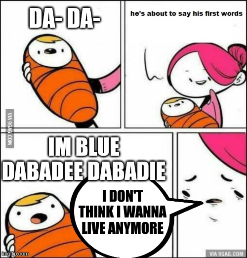 Im blue |  DA- DA-; IM BLUE DABADEE DABADIE; I DON'T THINK I WANNA LIVE ANYMORE | image tagged in he is about to say his first words | made w/ Imgflip meme maker