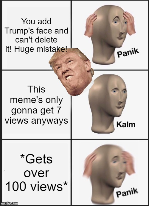 What?! |  You add Trump's face and can't delete it! Huge mistake! This meme's only gonna get 7 views anyways; *Gets over 100 views* | image tagged in memes,panik kalm panik | made w/ Imgflip meme maker