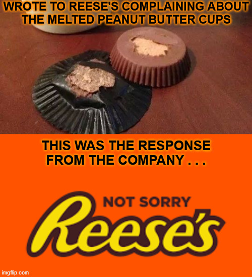 Not Sorry |  WROTE TO REESE'S COMPLAINING ABOUT THE MELTED PEANUT BUTTER CUPS; THIS WAS THE RESPONSE FROM THE COMPANY . . . | image tagged in reese's peanut butter cups,memes,sorry not sorry,first world problems,aint nobody got time for that,one does not simply | made w/ Imgflip meme maker