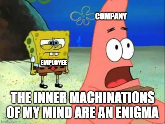 inner machinations (Editable) |  COMPANY; EMPLOYEE; THE INNER MACHINATIONS OF MY MIND ARE AN ENIGMA | image tagged in spongebob,patrick,patrick says | made w/ Imgflip meme maker