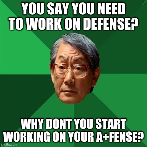 d-fense |  YOU SAY YOU NEED TO WORK ON DEFENSE? WHY DONT YOU START WORKING ON YOUR A+FENSE? | image tagged in memes,high expectations asian father | made w/ Imgflip meme maker
