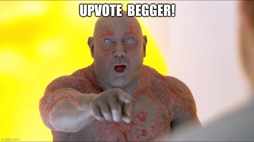 Drax Pointing | UPVOTE  BEGGER! | image tagged in drax pointing | made w/ Imgflip meme maker