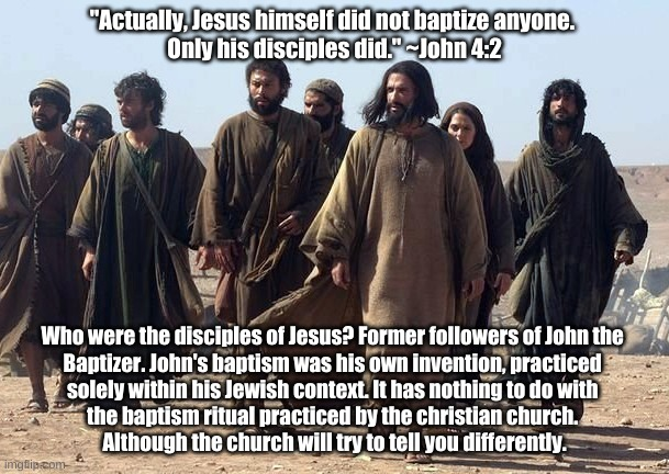"Jesus and baptism |  ""Actually, Jesus himself did not baptize anyone.  Only his disciples did."" ~John 4:2; Who were the disciples of Jesus? Former followers of John the  Baptizer. John's baptism was his own invention, practiced  solely within his Jewish context. It has nothing to do with  the baptism ritual practiced by the christian church.  Although the church will try to tell you differently. 