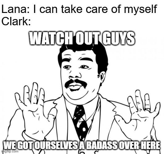 Well why didn't you just say so Lana |  Lana: I can take care of myself Clark:; WATCH OUT GUYS; WE GOT OURSELVES A BADASS OVER HERE | image tagged in watch out guys we got us a badass over here,superman,smallville,clark kent,lana lang,clana | made w/ Imgflip meme maker