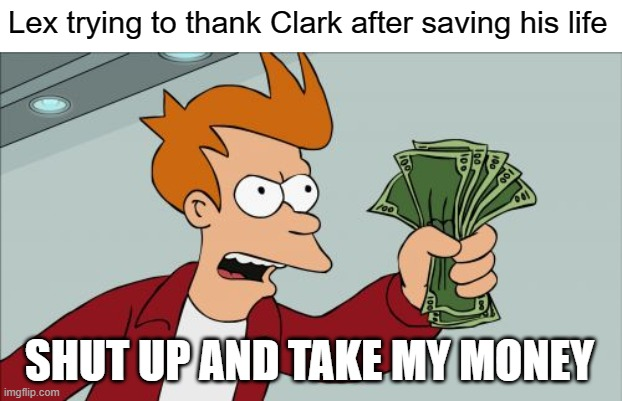 Just take my money Clark |  Lex trying to thank Clark after saving his life; SHUT UP AND TAKE MY MONEY | image tagged in memes,shut up and take my money fry,lex luthor,smallville,clark kent,superman | made w/ Imgflip meme maker
