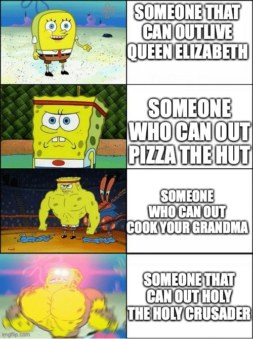 hmmm |  SOMEONE THAT CAN OUTLIVE QUEEN ELIZABETH; SOMEONE WHO CAN OUT PIZZA THE HUT; SOMEONE WHO CAN OUT COOK YOUR GRANDMA; SOMEONE THAT CAN OUT HOLY THE HOLY CRUSADER | image tagged in sponge finna commit muder | made w/ Imgflip meme maker