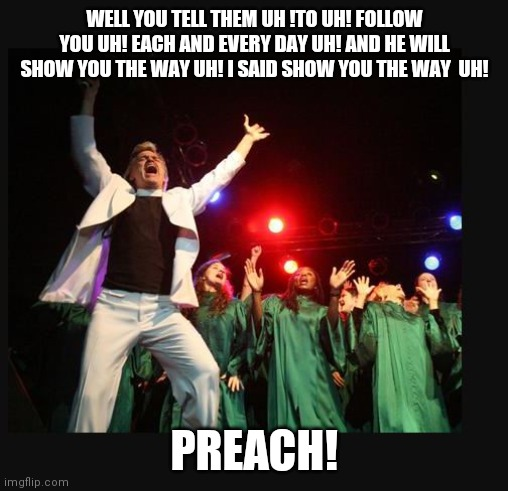 hallelujah preacher church choir televangelist pastor | WELL YOU TELL THEM UH !TO UH! FOLLOW YOU UH! EACH AND EVERY DAY UH! AND HE WILL SHOW YOU THE WAY UH! I SAID SHOW YOU THE WAY  UH! PREACH! | image tagged in hallelujah preacher church choir televangelist pastor | made w/ Imgflip meme maker